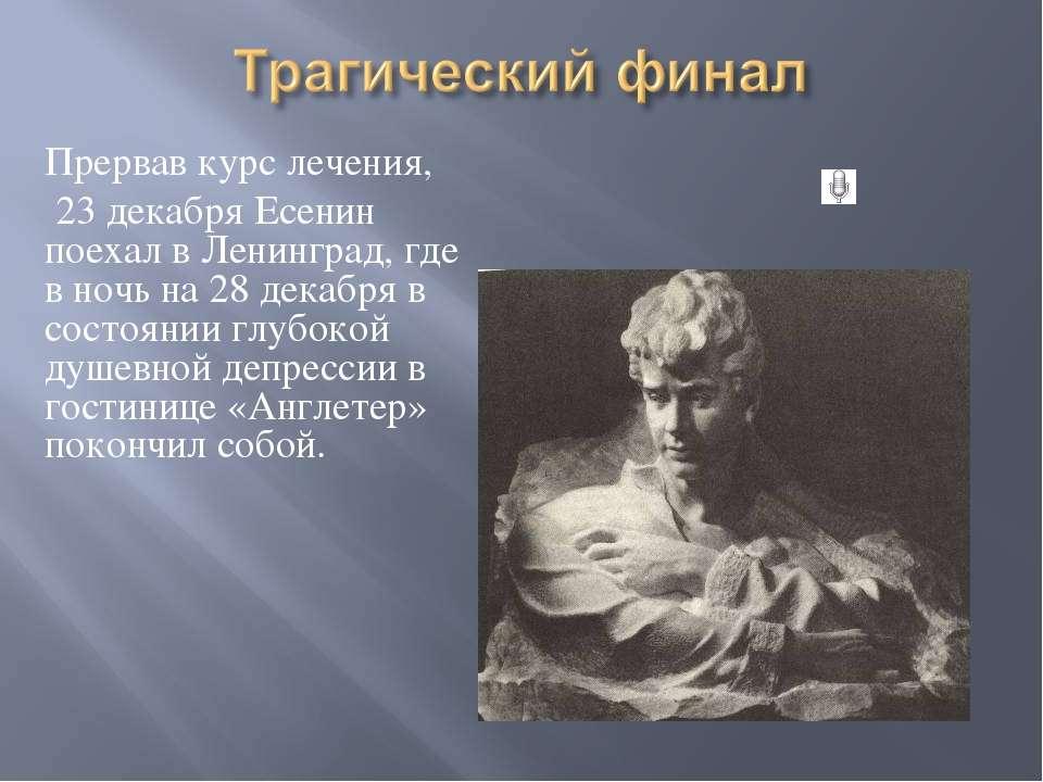 Прервав курс лечения, 23 декабря Есенин поехал в Ленинград, где в ночь на 28 ...
