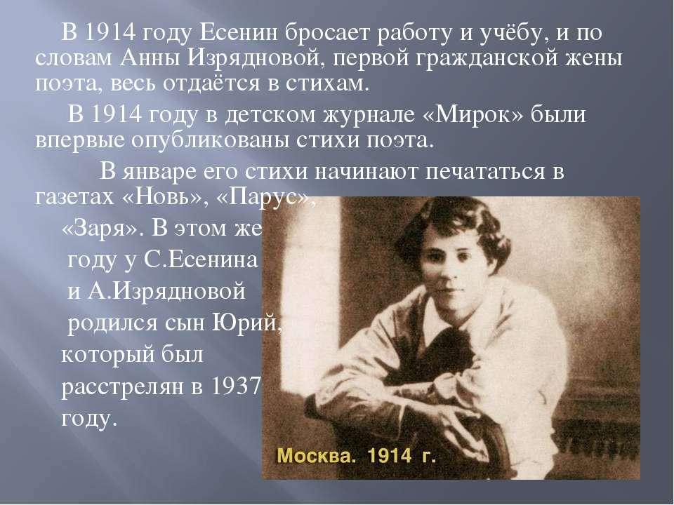 В 1914 году Есенин бросает работу и учёбу, и по словам Анны Изрядновой, перво...