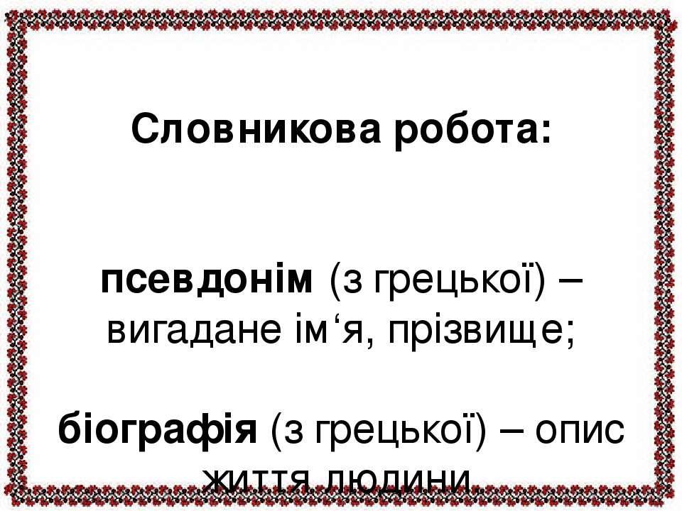 Словникова робота: псевдонім (з грецької) – вигадане ім'я, прізвище; біографі...