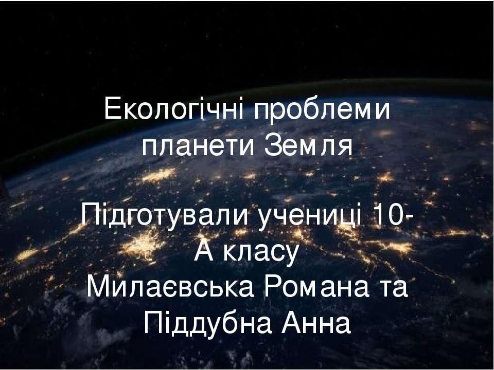 Екологічні проблеми планети Земля Підготували учениці 10-А класу Милаєвська Р...