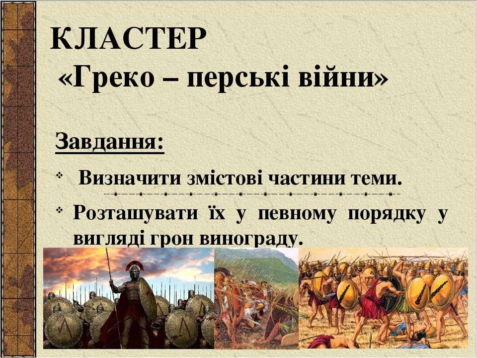 КЛАСТЕР «Греко – перські війни» Завдання: Визначити змістові частини теми. Ро...