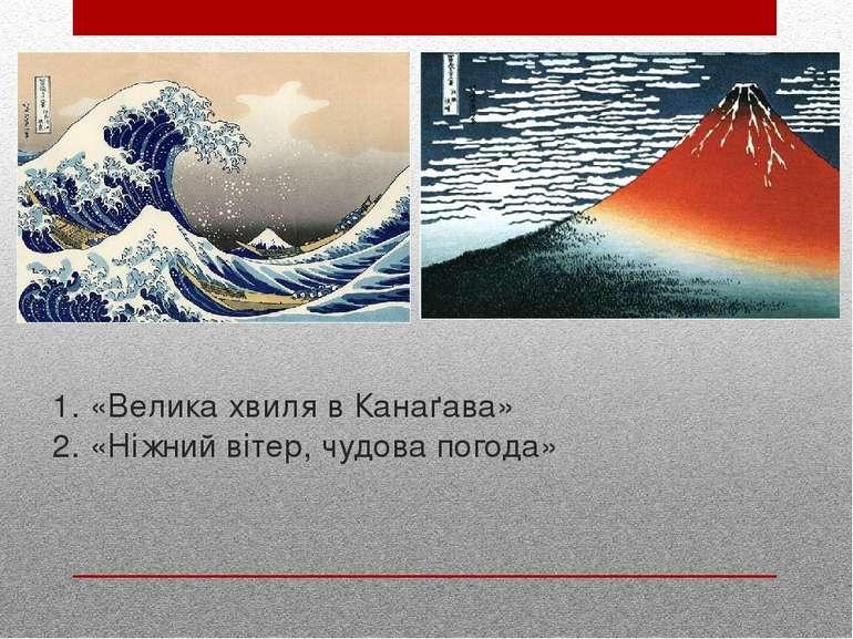 1. «Велика хвиля в Канаґава» 2. «Ніжний вітер, чудова погода»