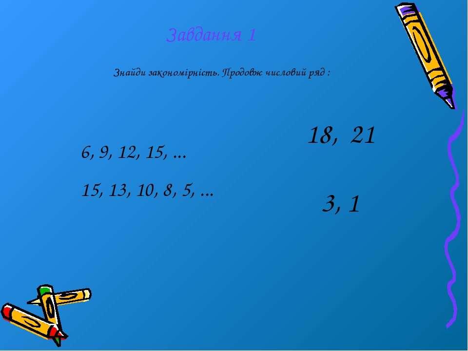 Завдання 1 Знайди закономірність. Продовж числовий ряд : 6, 9, 12, 15, ... 15...