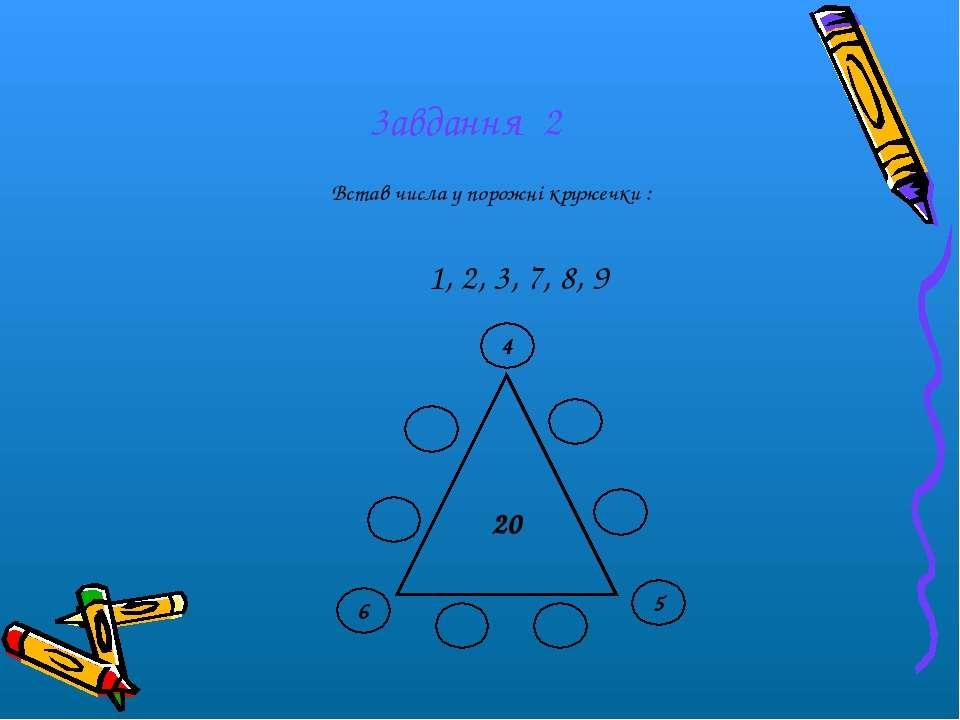 3авдання 2 1, 2, 3, 7, 8, 9 Встав числа у порожні кружечки : 20 6 4 5