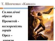 Т. Шевченко «Кавказ» Символічні образи Прометей - нескореність горців Орел – ...