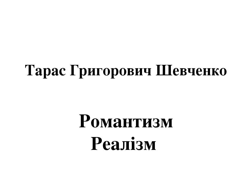 Тарас Григорович Шевченко Романтизм Реалізм