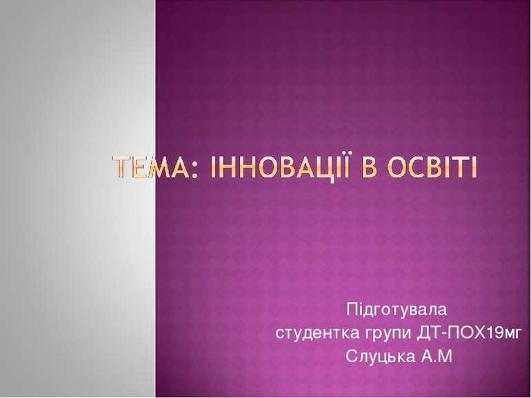 Підготувала студентка групи ДТ-ПОХ19мг Слуцька А.М