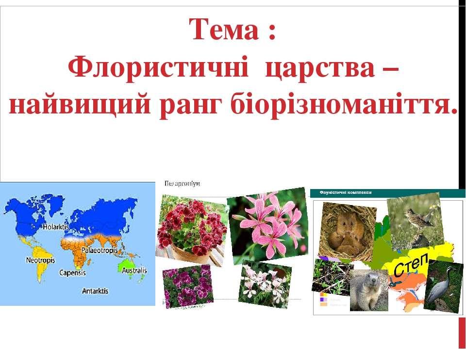 Тема : Флористичні царства – найвищий ранг біорізноманіття.