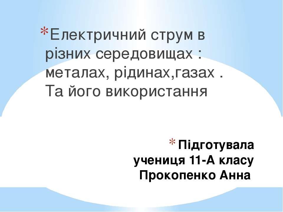 Підготувала учениця 11-А класу Прокопенко Анна Електричний струм в різних сер...