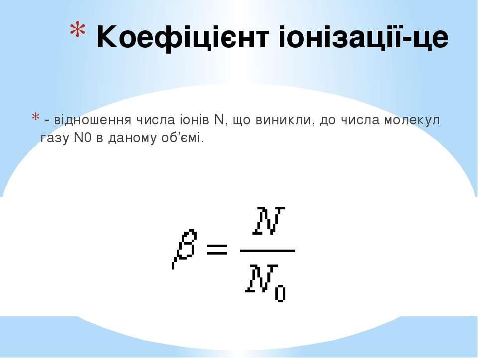 Коефіцієнт іонізації-це - відношення числа іонів N, що виникли, до числа моле...