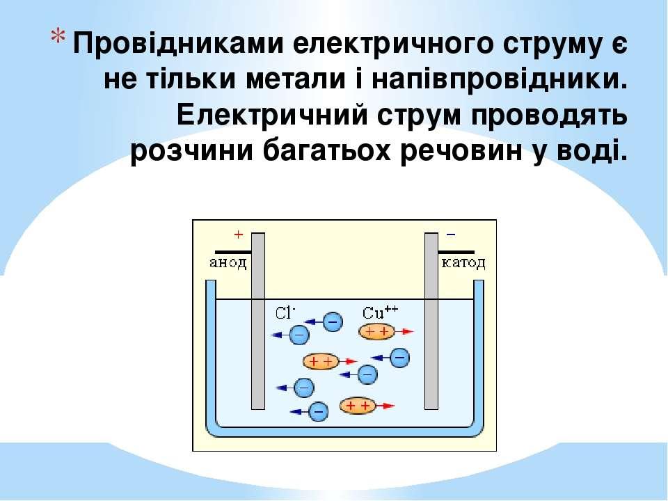 Провідниками електричного струму є не тільки метали і напівпровідники. Електр...