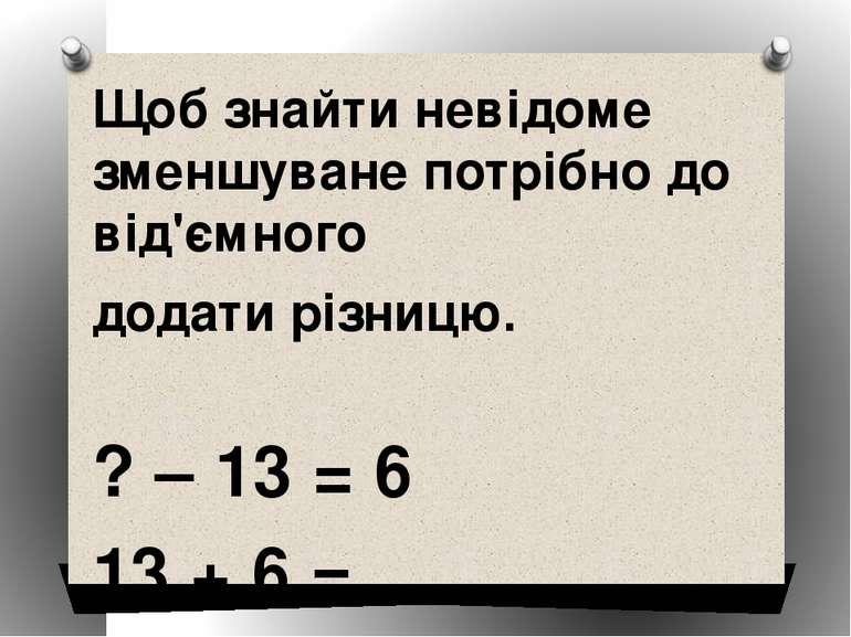 Щоб знайти невідоме зменшуване потрібно до від'ємного додати різницю. ? – 13 ...