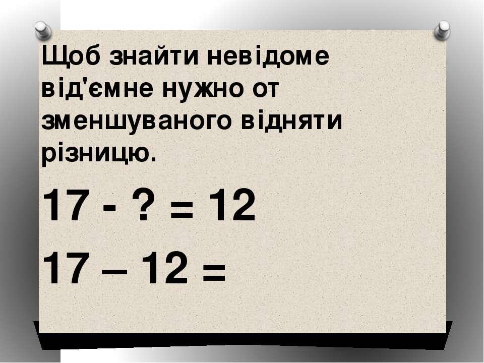 Щоб знайти невідоме від'ємне нужно от зменшуваного відняти різницю. 17 - ? = ...
