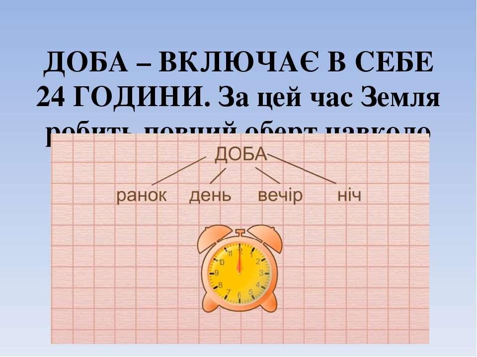 ДОБА – ВКЛЮЧАЄ В СЕБЕ 24 ГОДИНИ. За цей час Земля робить повний оберт навколо...