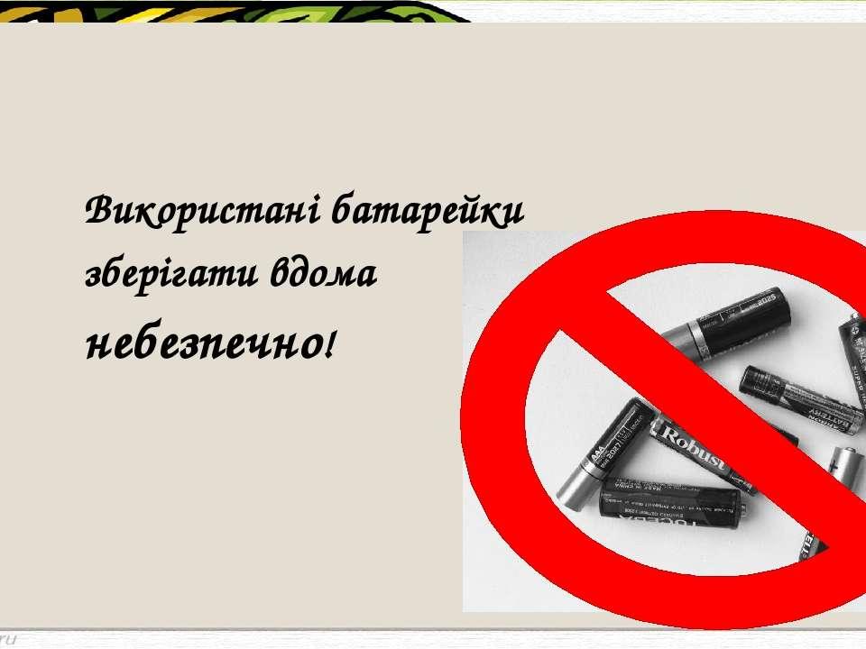 Використані батарейки зберігати вдома небезпечно!
