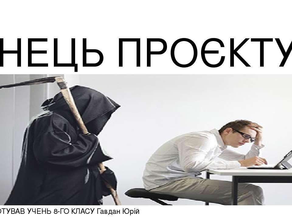 КІНЕЦЬ ПРОЄКТУ ПРОЄКТ ПІДГОТУВАВ УЧЕНЬ 8-ГО КЛАСУ Гавдан Юрій