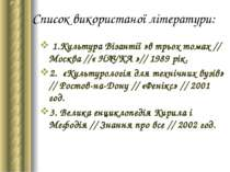 Список використаної літератури: 1.Культура Візантії »в трьох томах // Москва ...