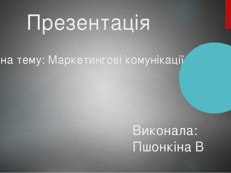 Презентація на тему: Маркетингові комунікації Виконала: Пшонкіна В