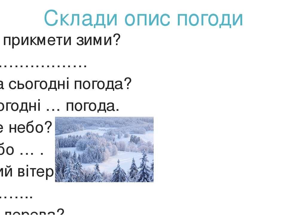 Склади опис погоди Які прикмети зими? ………………… Яка сьогодні погода? Сьогодні …...