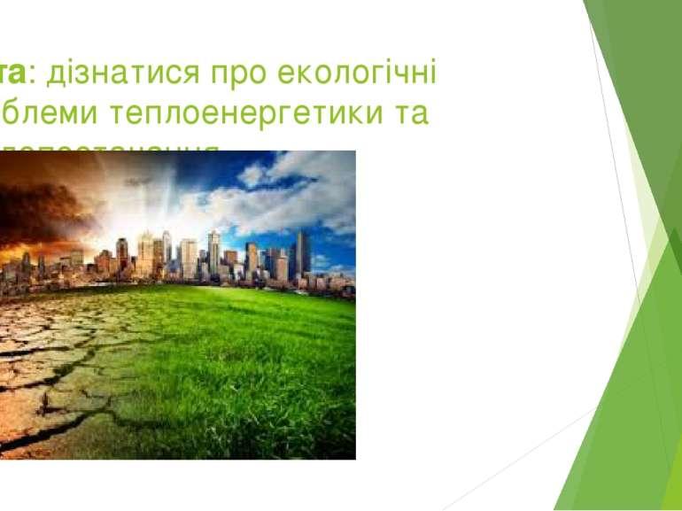 Мета:дізнатися про екологічні проблеми теплоенергетики та теплопостачання.