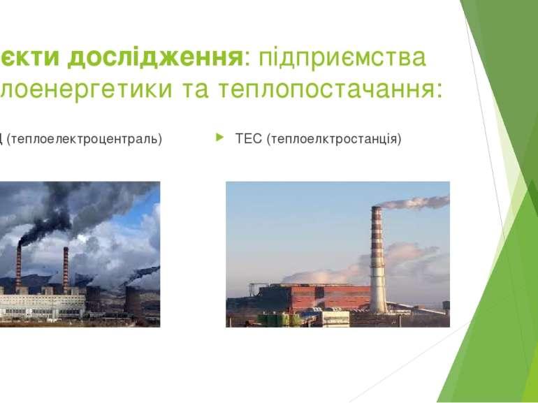 Об'єкти дослідження: підприємства теплоенергетики та теплопостачання: ТЕЦ (те...