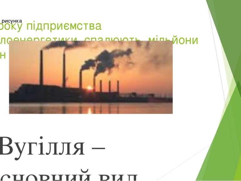 Щороку підприємства теплоенергетики спалюють мільйони тонн органічного пали...