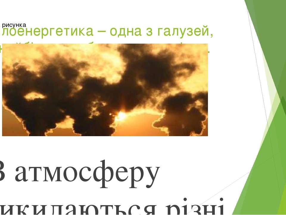 Теплоенергетика – одна з галузей, що найбільше забруднює довкілля. В атмосфе...