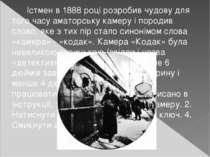 Істмен в 1888 році розробив чудову для того часу аматорську камеру і породив ...
