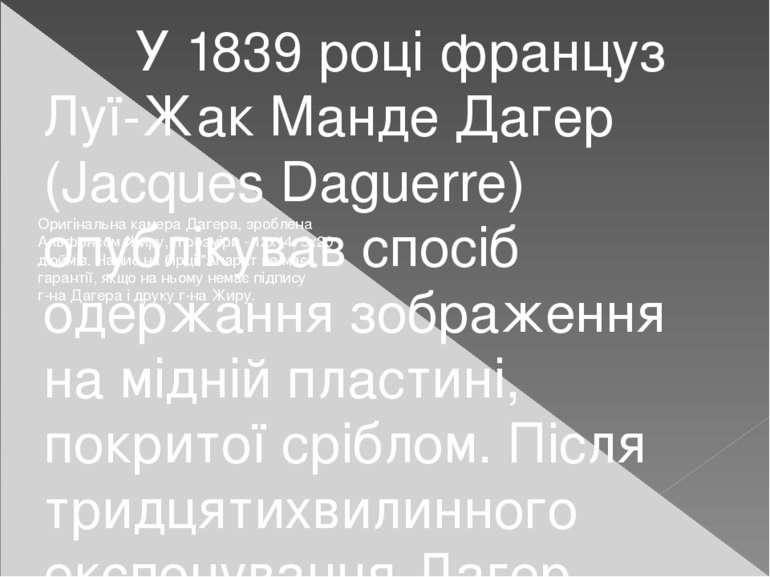 У 1839 році француз Луї-Жак Манде Дагер (Jacques Daguerre) опублікував спосіб...