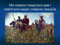 Ми повинні пишатися цим і пам'ятати наших славних предків