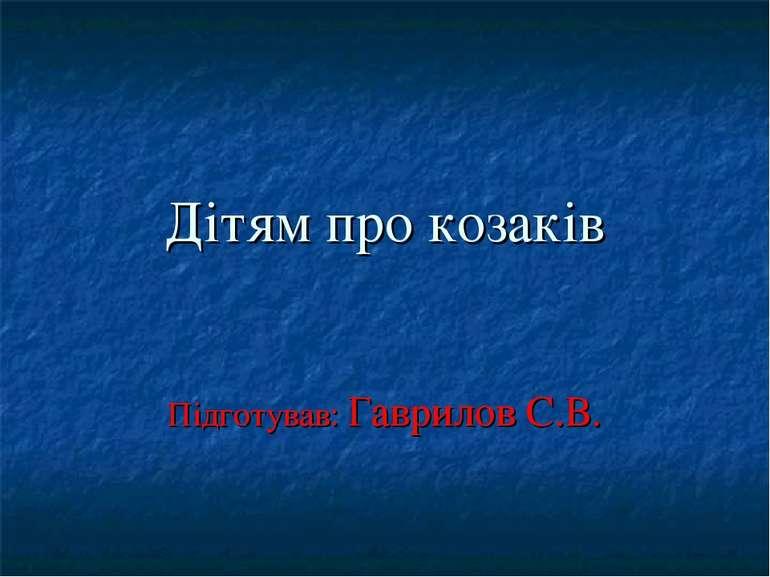 Дітям про козаків Підготував: Гаврилов С.В.