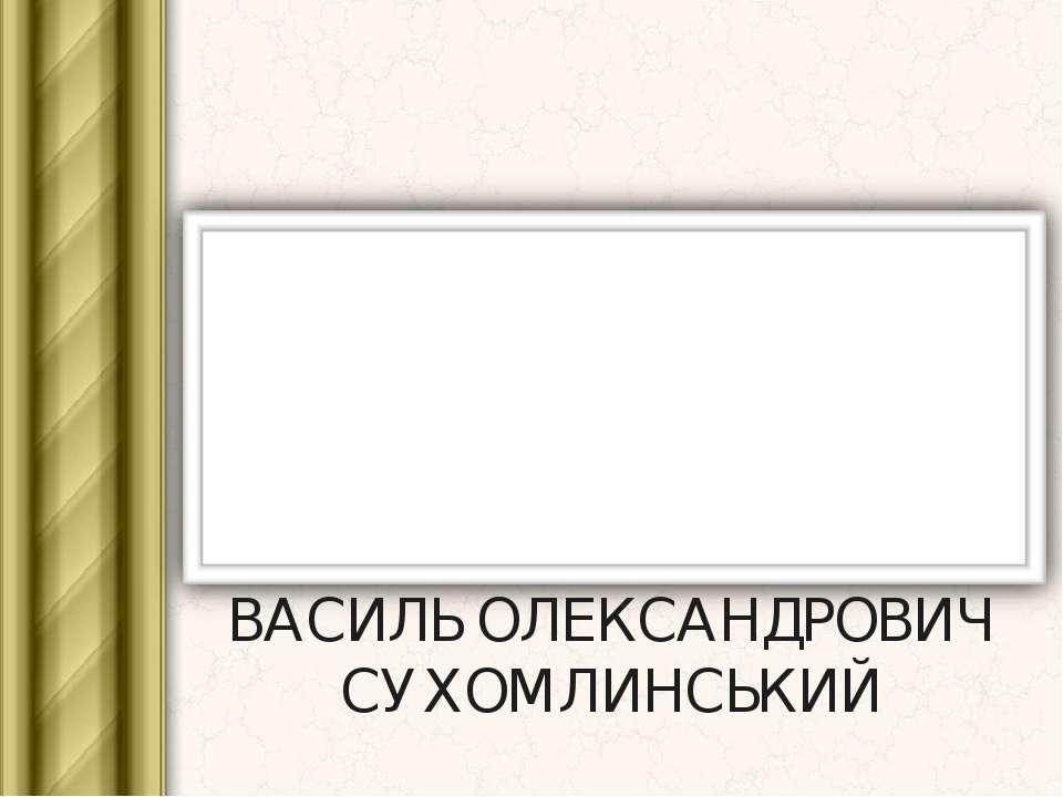 ВАСИЛЬ ОЛЕКСАНДРОВИЧ СУХОМЛИНСЬКИЙ Підготував: Гаврилов Сергій В'ячеславович