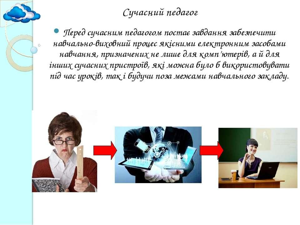 Сучасний педагог Перед сучасним педагогом постає завдання забезпечити навчаль...