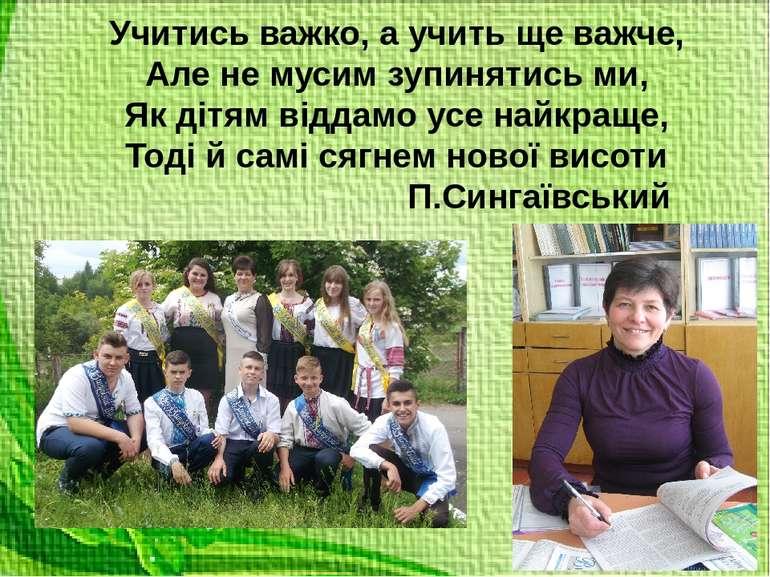 Учитись важко, а учить ще важче, Але не мусим зупинятись ми, Як дітям віддамо...