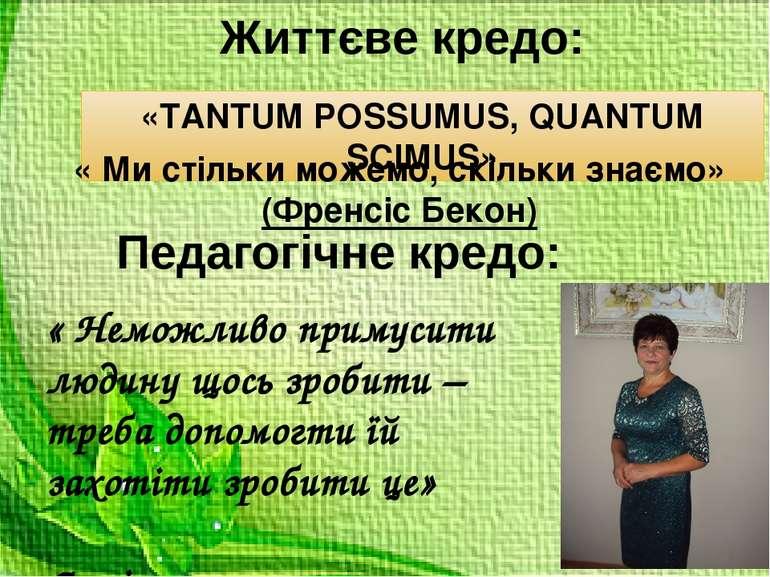 Життєве кредо: «TANTUM POSSUMUS, QUANTUM SCIMUS» « Неможливо примусити людину...