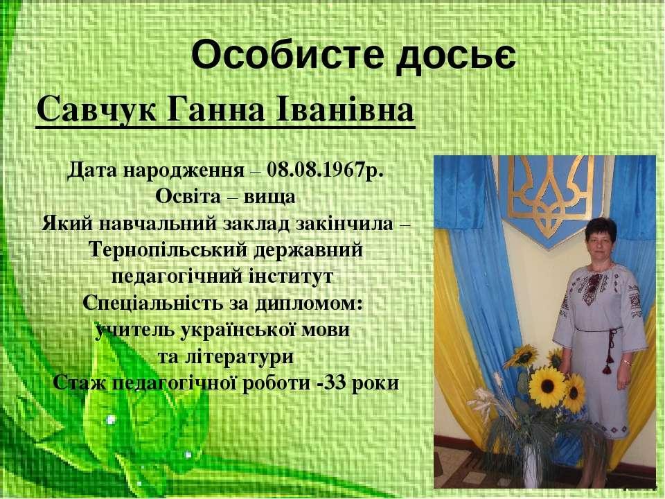 Особисте досьє Савчук Ганна Іванівна Дата народження – 08.08.1967р. Освіта – ...