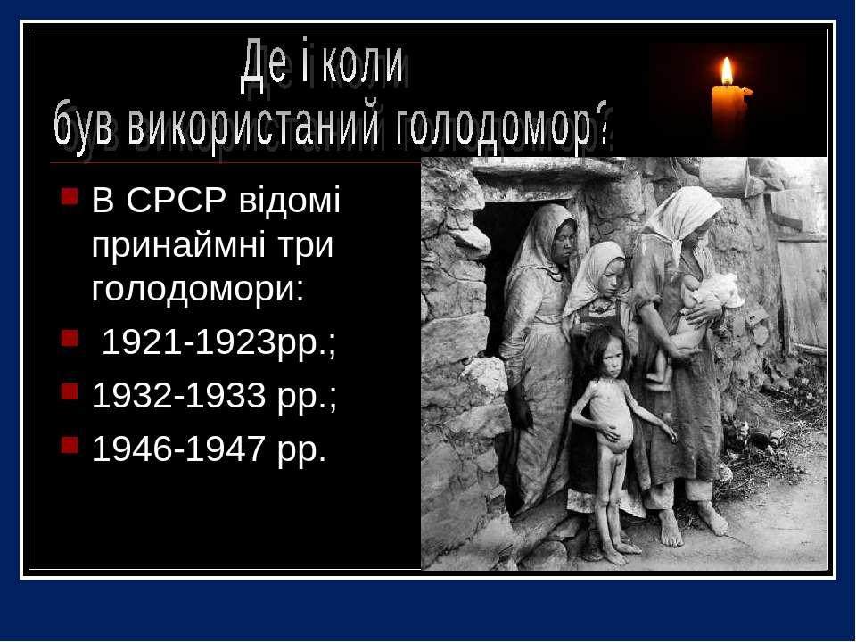 В СРСР відомі принаймні три голодомори: 1921-1923рр.; 1932-1933 рр.; 1946-194...