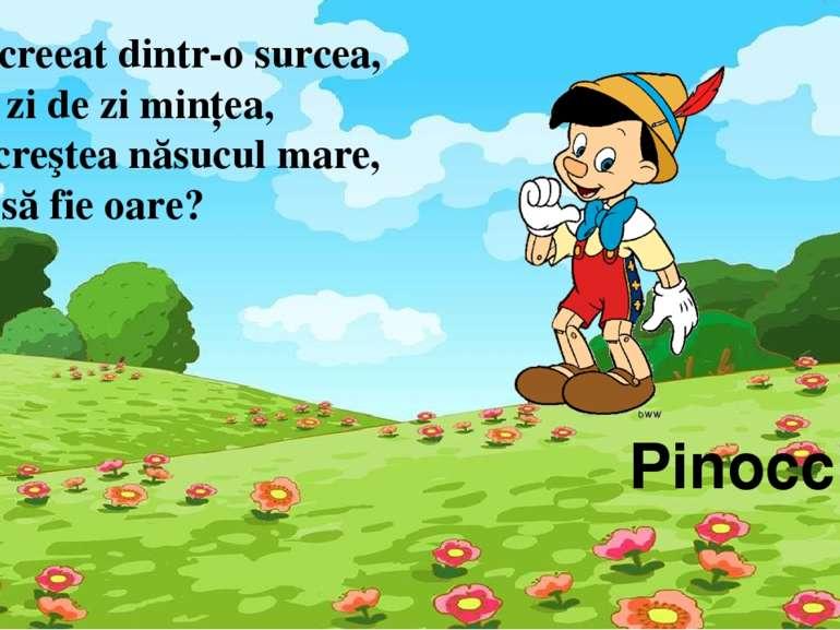 Pinocchio Mic, creeat dintr-o surcea, Care zi de zi minţea, De-i creştea năsu...