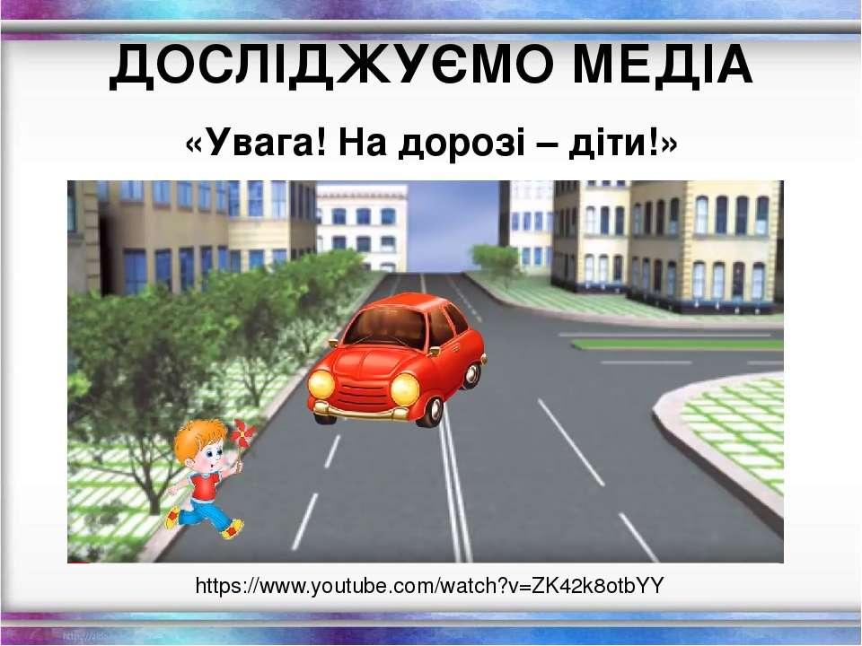 ДОСЛІДЖУЄМО МЕДІА «Увага! На дорозі – діти!» https://www.youtube.com/watch?v=...