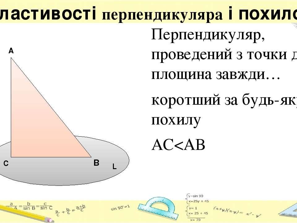 Властивості перпендикуляра і похилої Перпендикуляр, проведений з точки до пло...