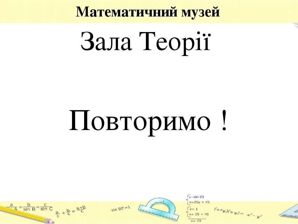 Математичний музей Зала Теорії Повторимо !