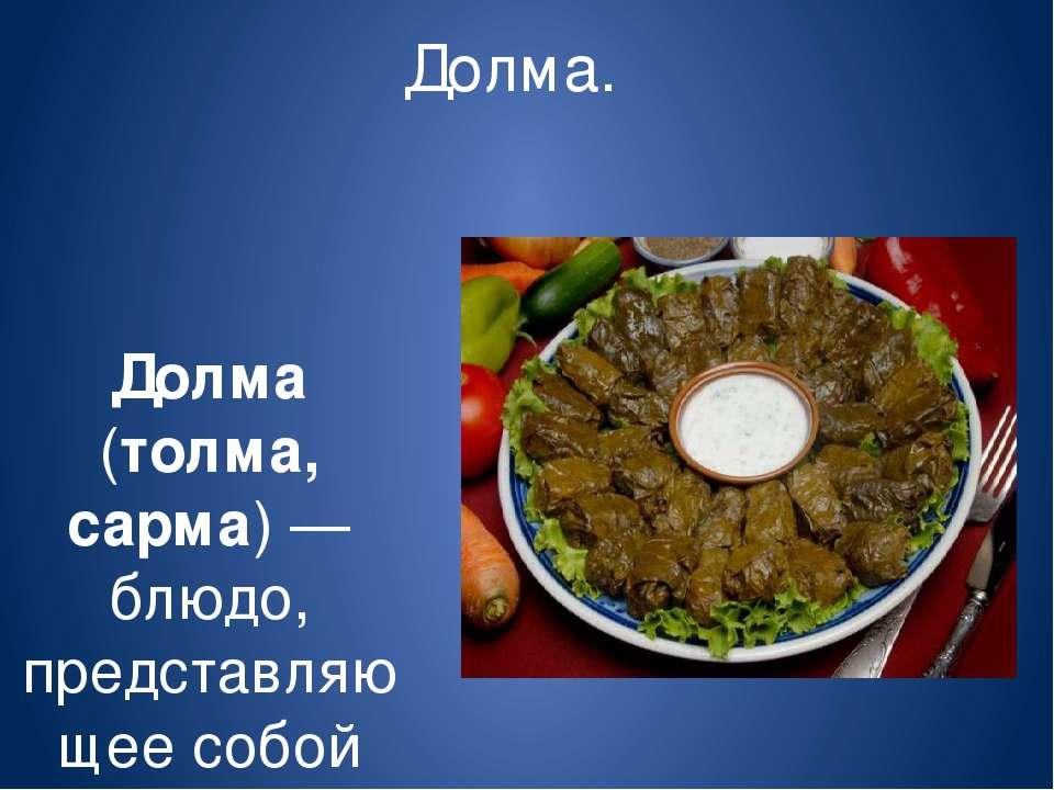 Долма. Долма (толма, сарма)— блюдо, представляющее собой начинённые овощи ил...