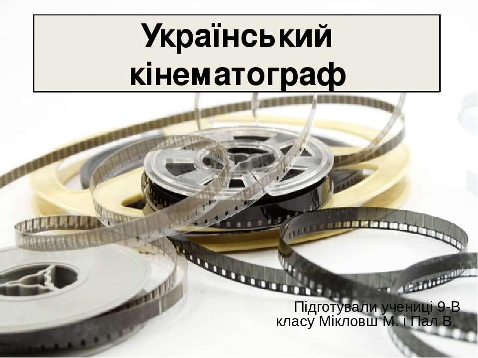 Український кінематограф Підготували учениці 9-В класу Мікловш М. і Пал В.