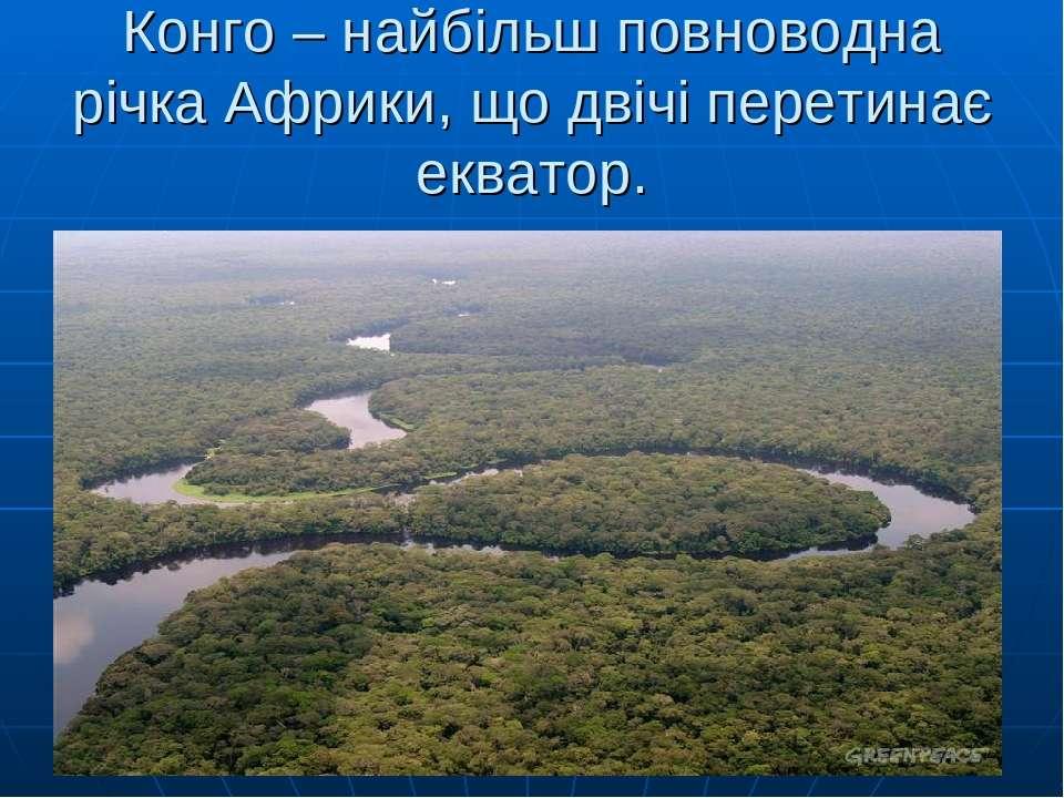 Конго – найбільш повноводна річка Африки, що двічі перетинає екватор.