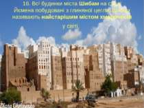 16. Всі будинки міста Шибам на сході Йємена побудовані з глиняної цегли. Шиба...
