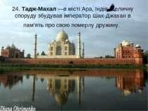 24. Тадж-Махал —в місті Ара, Індія. Величну споруду збудував імператор Шах-Дж...