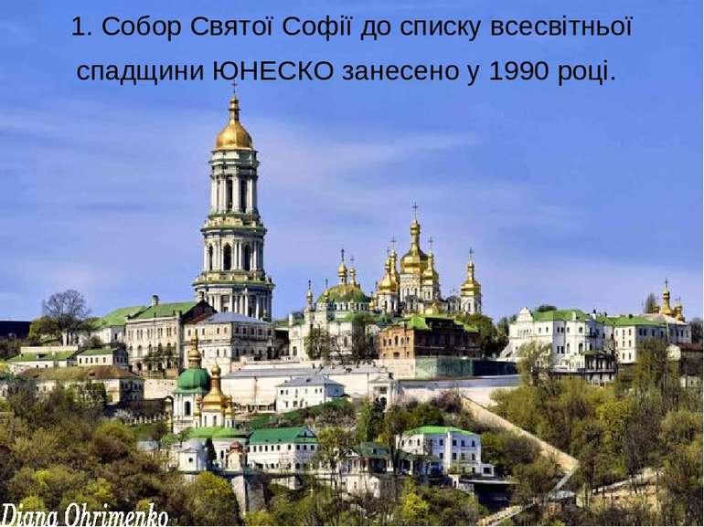 1. Собор Святої Софіїдо списку всесвітньої спадщини ЮНЕСКО занесено у 1990 р...