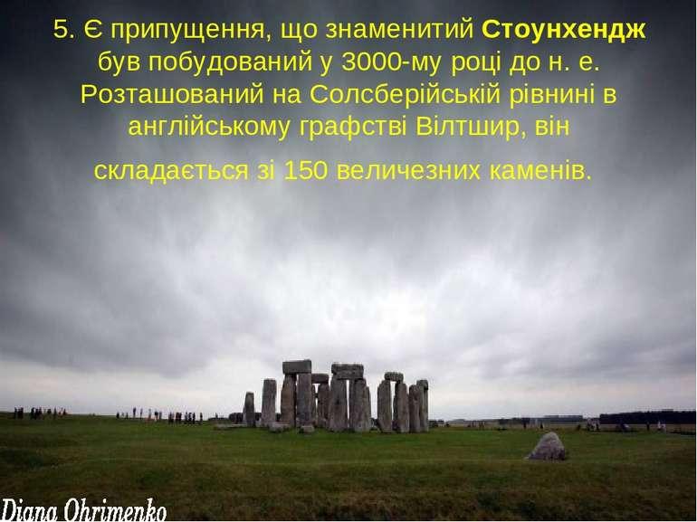 5. Є припущення, що знаменитий Стоунхендж був побудований у 3000-му році до н...
