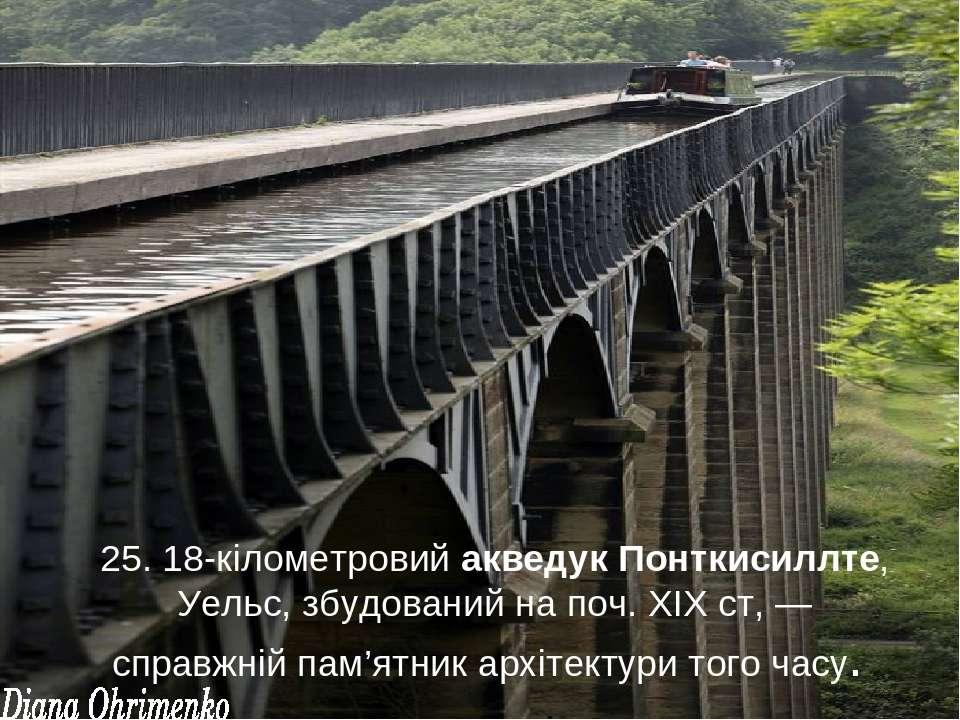 25. 18-кілометровий акведук Понткисиллте, Уельс, збудований на поч. ХІХ ст, —...