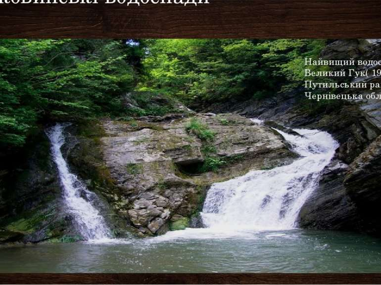 Буковинські водоспади Найвищий водоспад- Великий Гук( 19 м) Путильський район...